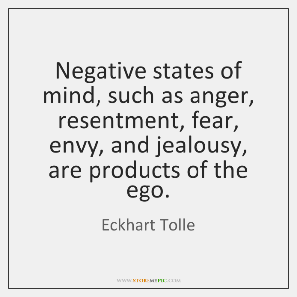 Negative states of mind, such as anger, resentment, fear, envy, and jealousy, ...