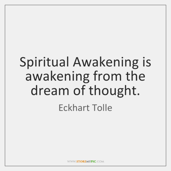 Spiritual Awakening is awakening from the dream of thought.