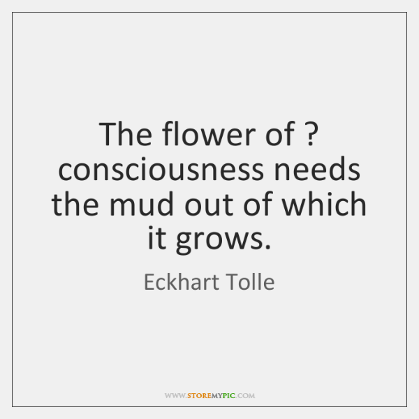 The flower of ? consciousness needs the mud out of which it grows.