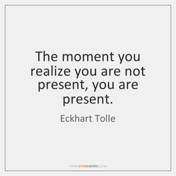 The moment you realize you are not present, you are present.