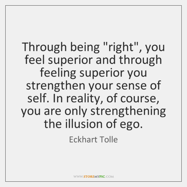 "Through being ""right"", you feel superior and through feeling superior you strengthen ..."