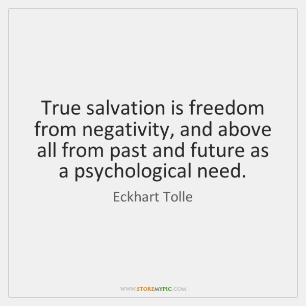 True salvation is freedom from negativity, and above all from past and ...