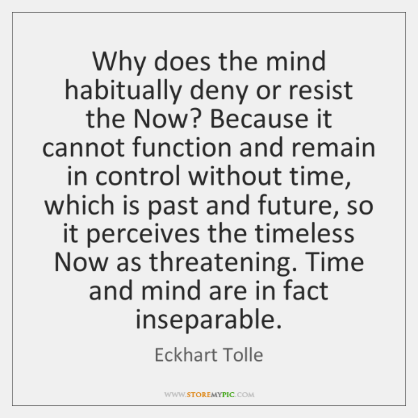 Why does the mind habitually deny or resist the Now? Because it ...