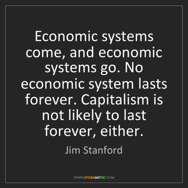 Jim Stanford: Economic systems come, and economic systems go. No economic...