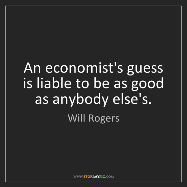 Will Rogers: An economist's guess is liable to be as good as anybody...