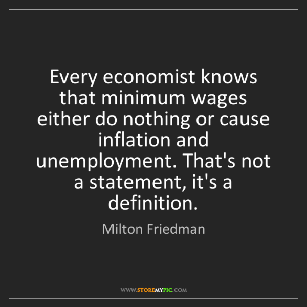 Milton Friedman: Every economist knows that minimum wages either do nothing...