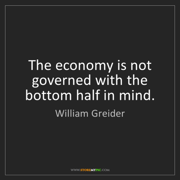 William Greider: The economy is not governed with the bottom half in mind.