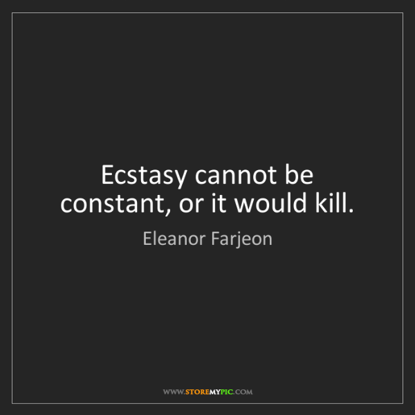 Eleanor Farjeon: Ecstasy cannot be constant, or it would kill.