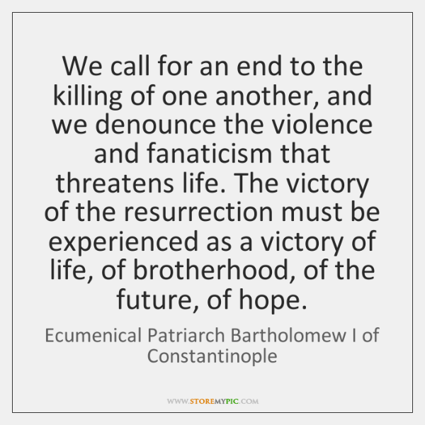 We call for an end to the killing of one another, and ...