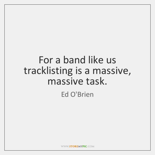 For a band like us tracklisting is a massive, massive task.