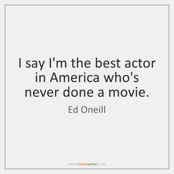 I say I'm the best actor in America who's never done a ...