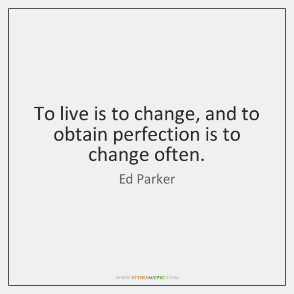 To live is to change, and to obtain perfection is to change ...