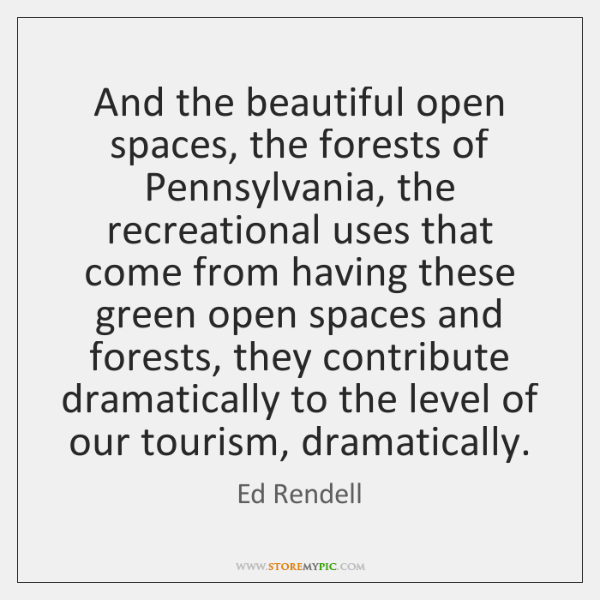 And the beautiful open spaces, the forests of Pennsylvania, the recreational uses ...