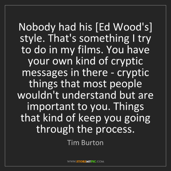 Tim Burton: Nobody had his [Ed Wood's] style. That's something I...