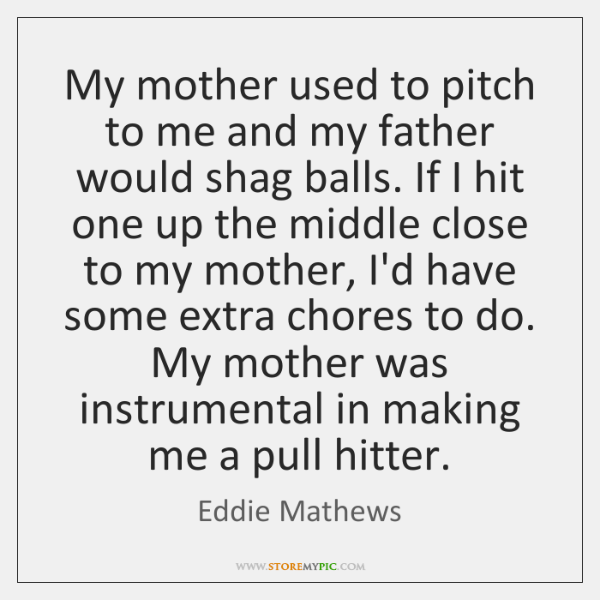 My mother used to pitch to me and my father would shag ...