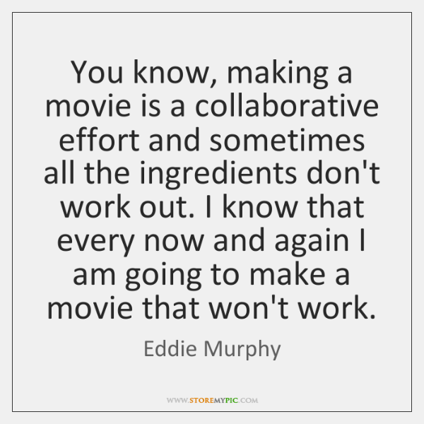 You know, making a movie is a collaborative effort and sometimes all ...