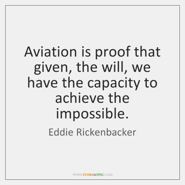 Aviation is proof that given, the will, we have the capacity to ...