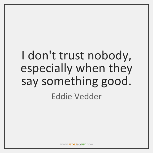 I don't trust nobody, especially when they say something good.