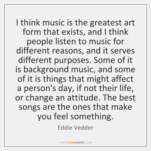 I think music is the greatest art form that exists, and I ...