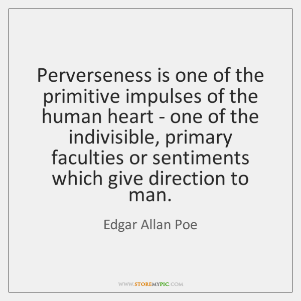 Perverseness is one of the primitive impulses of the human heart - ...