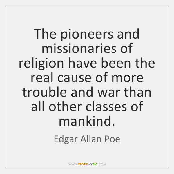 The pioneers and missionaries of religion have been the real cause of ...