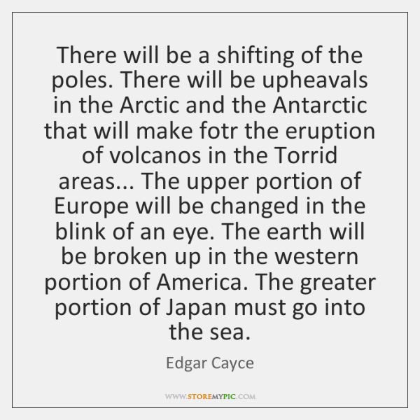 There will be a shifting of the poles. There will be upheavals ...