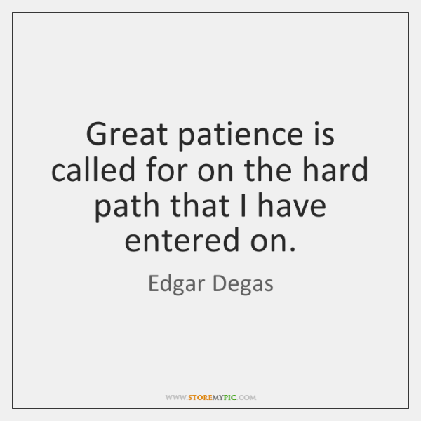 Great patience is called for on the hard path that I have ...