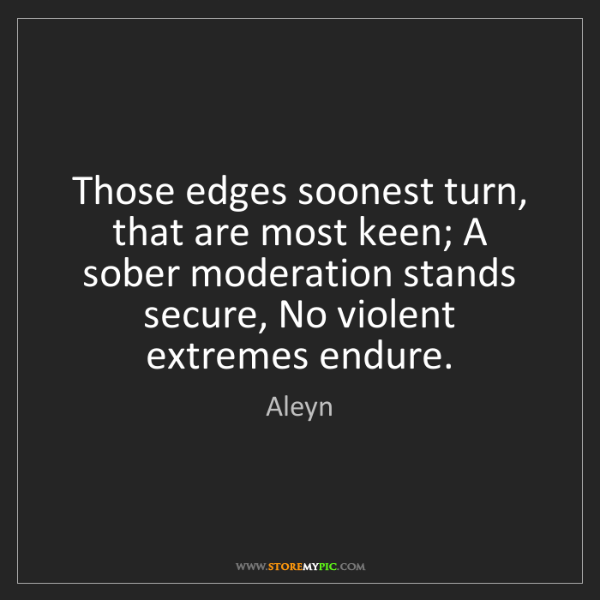 Aleyn: Those edges soonest turn, that are most keen; A sober...