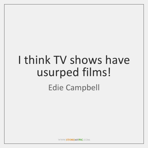 I think TV shows have usurped films!
