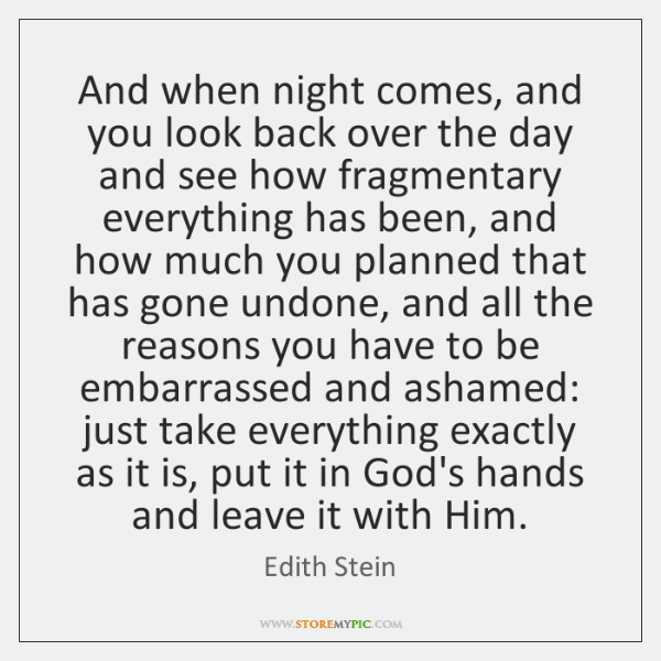 And when night comes, and you look back over the day and ...
