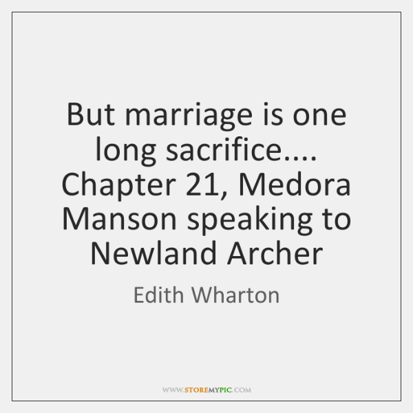 But marriage is one long sacrifice.... Chapter 21, Medora Manson speaking to Newland ...