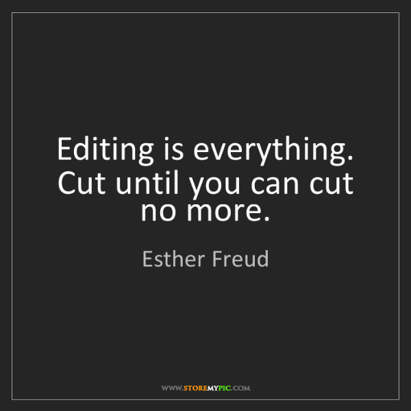 Esther Freud: Editing is everything. Cut until you can cut no more.