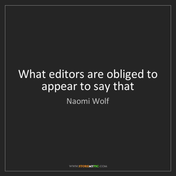 Naomi Wolf: What editors are obliged to appear to say that
