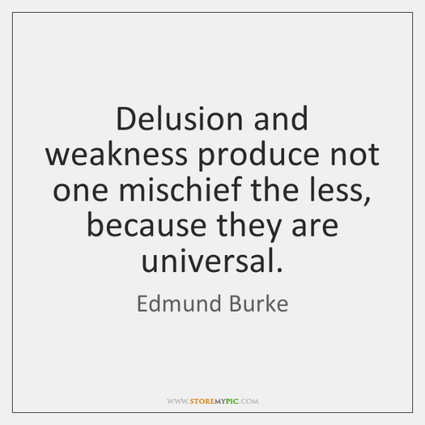 Delusion and weakness produce not one mischief the less, because they are ...