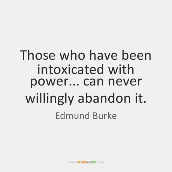 Those who have been intoxicated with power... can never willingly abandon it.
