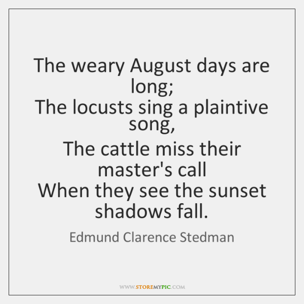 The weary August days are long;  The locusts sing a plaintive song,  ...