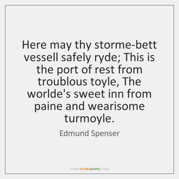 Here may thy storme-bett vessell safely ryde; This is the port of ...
