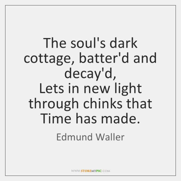 The soul's dark cottage, batter'd and decay'd,  Lets in new light through ...