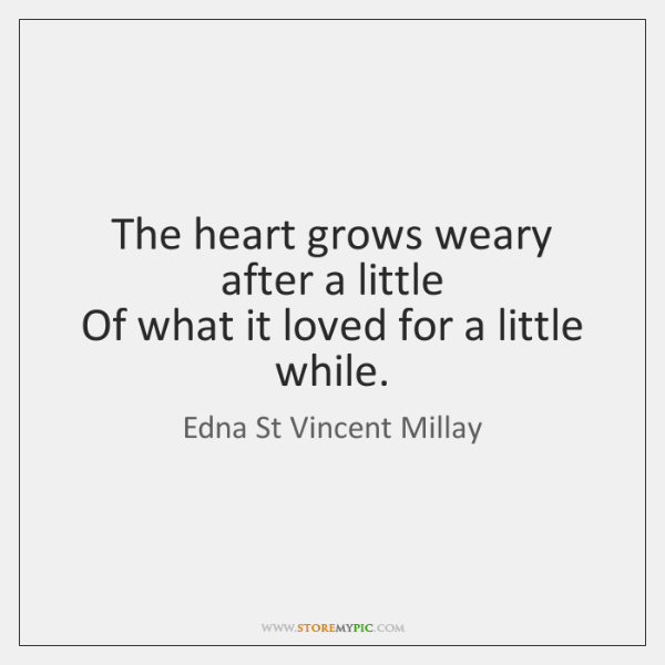 The heart grows weary after a little   Of what it loved for ...
