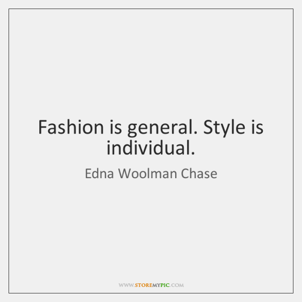 Fashion is general. Style is individual.