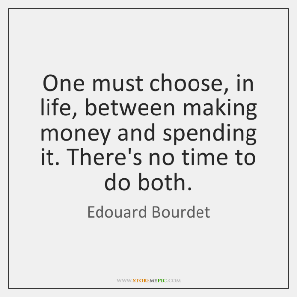 One must choose, in life, between making money and spending it. There's ...