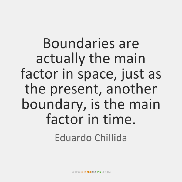 Boundaries are actually the main factor in space, just as the present, ...