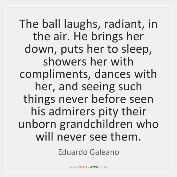 The ball laughs, radiant, in the air. He brings her down, puts ...