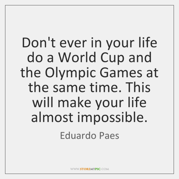 Don't ever in your life do a World Cup and the Olympic ...