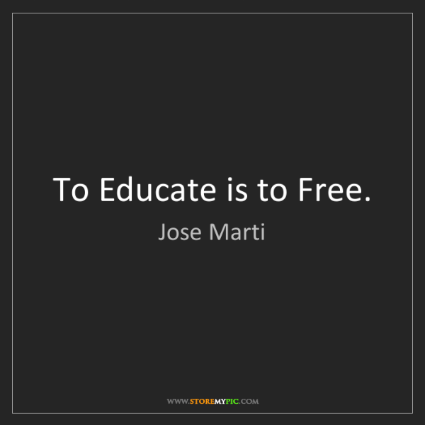 Jose Marti: To Educate is to Free.