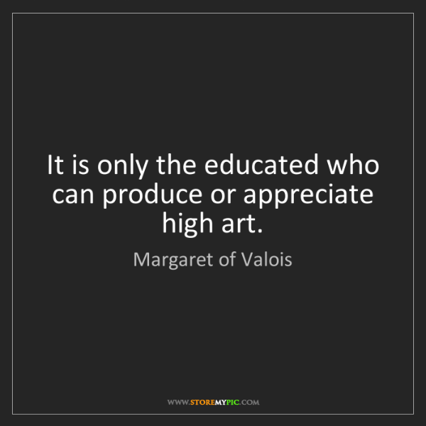 Margaret of Valois: It is only the educated who can produce or appreciate...