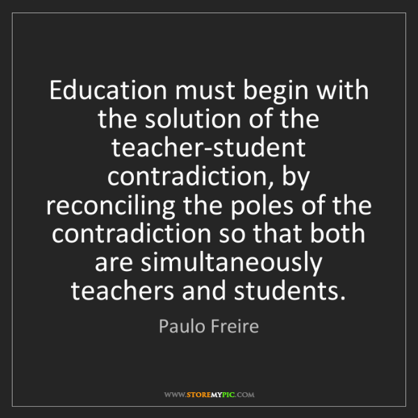 Paulo Freire: Education must begin with the solution of the teacher-student...
