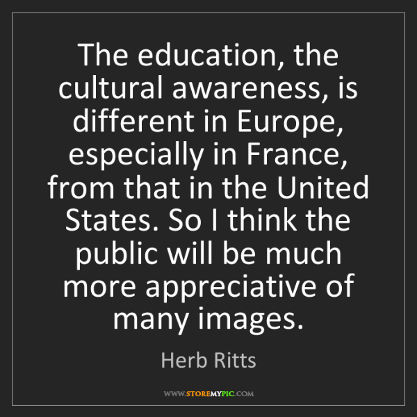 Herb Ritts: The education, the cultural awareness, is different in...