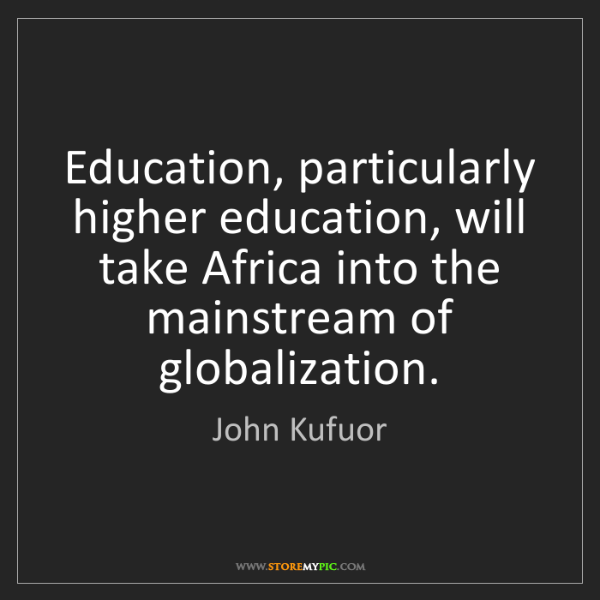 John Kufuor: Education, particularly higher education, will take Africa...