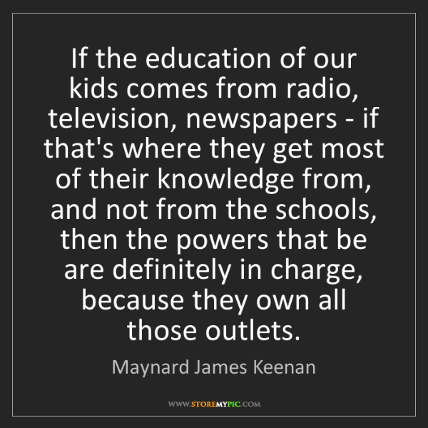 Maynard James Keenan: If the education of our kids comes from radio, television,...